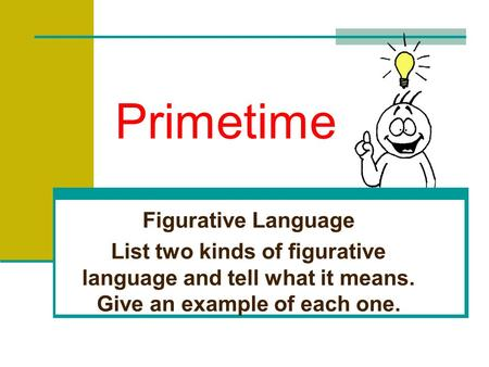 Primetime Figurative Language List two kinds of figurative language and tell what it means. Give an example of each one.