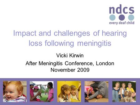 Impact and challenges of hearing loss following meningitis Vicki Kirwin After Meningitis Conference, London November 2009.