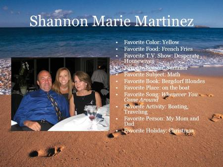 Shannon Marie Martinez Favorite Color: Yellow Favorite Food: French Fries Favorite T.V. Show: Desperate Housewives Favorite Season: Summer Favorite Subject: