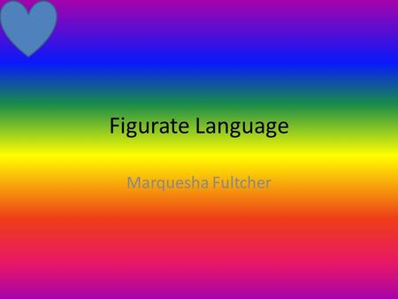 Figurate Language Marquesha Fultcher Simile A figure of speech which involves a direct comparison between to unlike things with the word like or as.