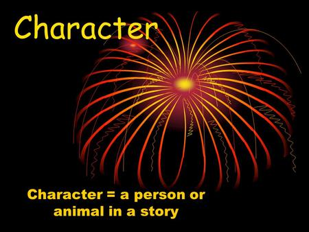 Character Character = a person or animal in a story.