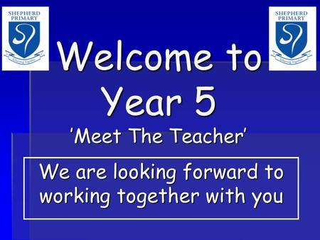 Welcome to Year 5 'Meet The Teacher' We are looking forward to working together with you.