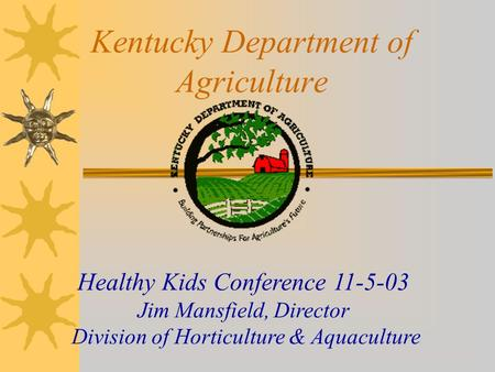 Kentucky Department of Agriculture Healthy Kids Conference 11-5-03 Jim Mansfield, Director Division of Horticulture & Aquaculture.