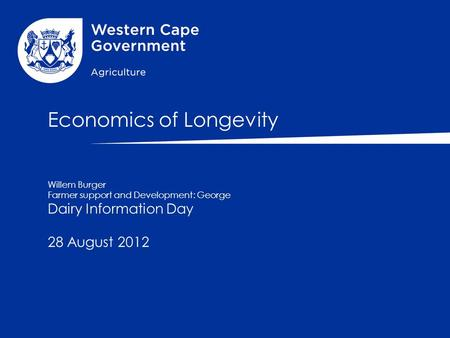 Economics of Longevity Willem Burger Farmer support and Development: George Dairy Information Day 28 August 2012.