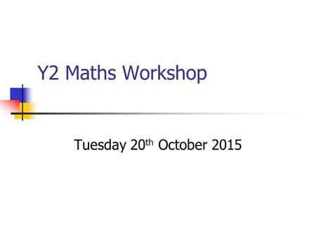 Y2 Maths Workshop Tuesday 20 th October 2015. Aims To know about the key areas of Maths. To become familiar with the Key Stage One SAT's. Discussion about.