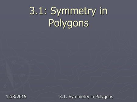 12/8/2015 3.1: Symmetry in Polygons. 12/8/20153.1: Symmetry in Polygons On the first day of school, Mr Vilani gave his 3 rd grade students 5 new words.