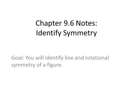 Chapter 9.6 Notes: Identify Symmetry Goal: You will identify line and rotational symmetry of a figure.