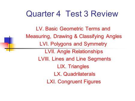 Quarter 4 Test 3 Review LV. Basic Geometric Terms and Measuring, Drawing & Classifying Angles LVI. Polygons and Symmetry LVII. Angle Relationships LVIII.