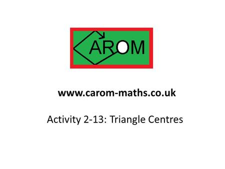 Activity 2-13: Triangle Centres www.carom-maths.co.uk.