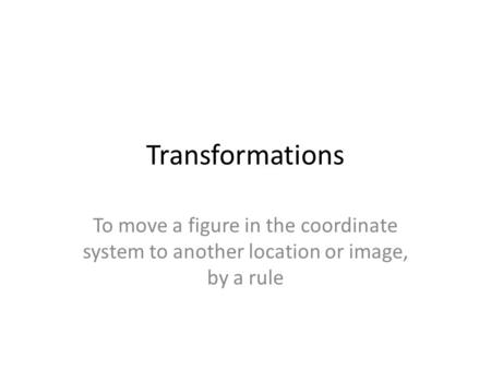 Transformations To move a figure in the coordinate system to another location or image, by a rule.