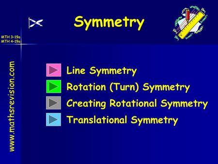 MTH 3-19a MTH 4-19a Symmetry Line Symmetry Rotation (Turn) Symmetry Translational Symmetry www.mathsrevision.com Creating Rotational Symmetry.