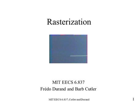 MIT EECS 6.837, Cutler <strong>and</strong> Durand 1 Rasterization MIT EECS 6.837 Frédo Durand <strong>and</strong> Barb Cutler.
