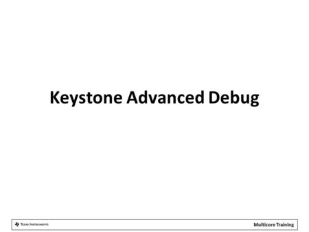 Keystone Advanced Debug. Agenda Debug Architecture Overview Advanced Event Triggering DSP Core Trace System Trace Application Embedded Debug Support Multicore.