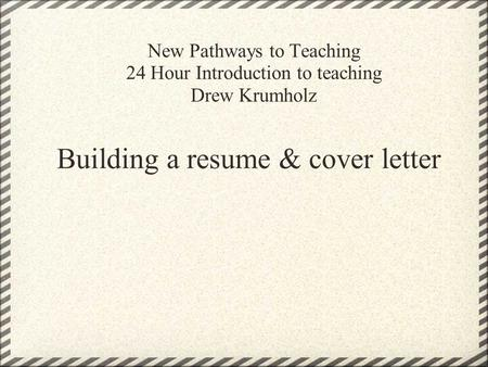 New Pathways to Teaching 24 Hour Introduction to teaching Drew Krumholz Building a resume & cover letter.