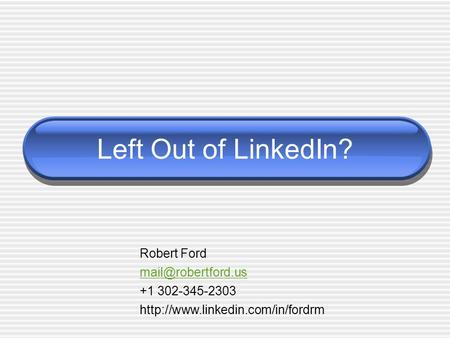 Left Out of LinkedIn? Robert Ford +1 302-345-2303