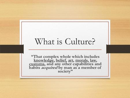 "What is Culture? ""That complex whole which includes knowledge, belief, art, morals, law, customs, and any other capabilities and habits acquired by man."