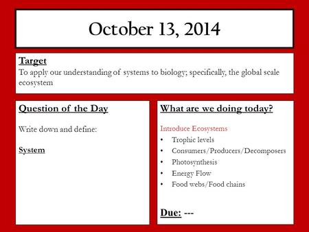 October 13, 2014 What are we doing today? Introduce Ecosystems Trophic levels Consumers/Producers/Decomposers Photosynthesis Energy Flow Food webs/Food.