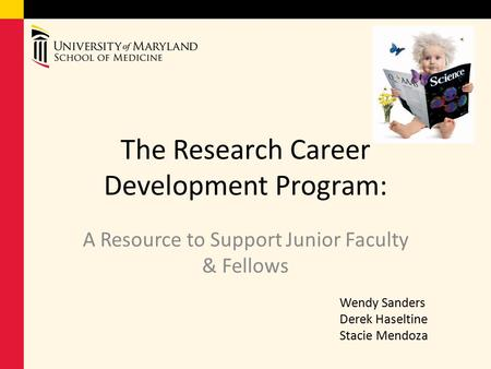 The Research Career Development Program: A Resource to Support Junior Faculty & Fellows Wendy Sanders Derek Haseltine Stacie Mendoza.