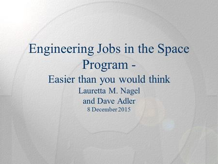 Engineering Jobs in the Space Program - Easier than you would think Lauretta M. Nagel and Dave Adler 8 December 2015.
