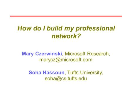 How do I build my professional network? Mary Czerwinski, Microsoft Research, Soha Hassoun, Tufts University,