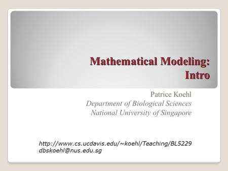 Mathematical Modeling: Intro Patrice Koehl Department of Biological Sciences National University of Singapore