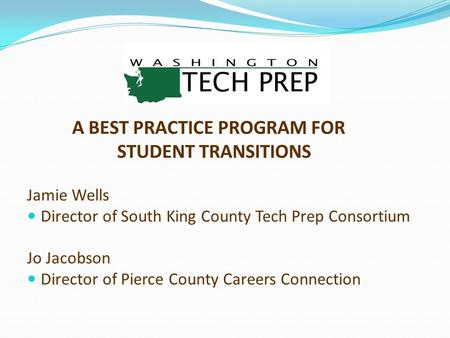 A BEST PRACTICE PROGRAM FOR STUDENT TRANSITIONS Jamie Wells Director of South King County Tech Prep Consortium Jo Jacobson Director of Pierce County Careers.