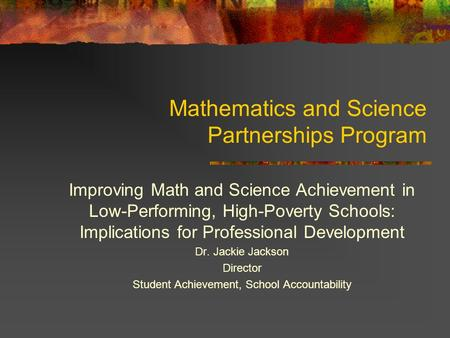Mathematics and Science Partnerships Program Improving Math and Science Achievement in Low-Performing, High-Poverty Schools: Implications for Professional.