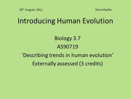 Introducing Human Evolution Biology 3.7 AS90719 'Describing trends in human evolution' Externally assessed (3 credits) 30 th August, 2011 Miss Macfie.