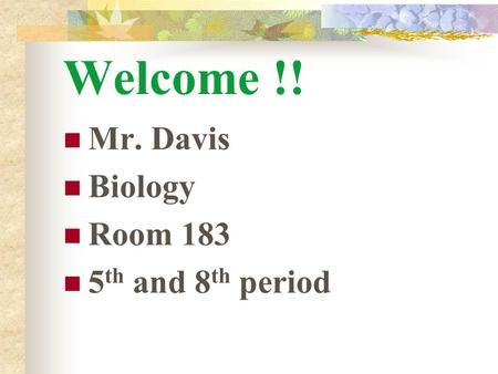 Welcome !! Mr. Davis Biology Room 183 5 th and 8 th period.