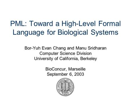 PML: Toward a High-Level Formal Language for Biological Systems Bor-Yuh Evan Chang and Manu Sridharan Computer Science Division University of California,