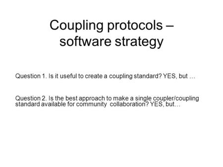 Coupling protocols – software strategy Question 1. Is it useful to create a coupling standard? YES, but … Question 2. Is the best approach to make a single.