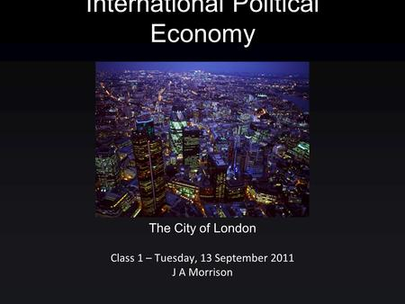 International Political Economy Class 1 – Tuesday, 13 September 2011 J A Morrison The City of London.