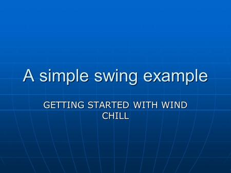 A simple swing example GETTING STARTED WITH WIND CHILL.
