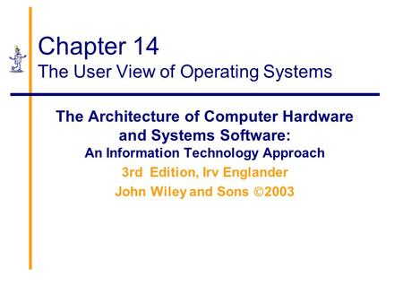 Chapter 14 The User View of Operating Systems The Architecture of Computer Hardware and Systems Software: An Information Technology Approach 3rd Edition,