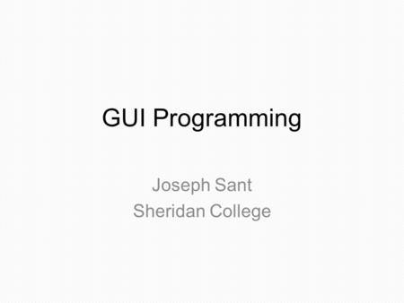 GUI Programming Joseph Sant Sheridan College. Agenda Elements of GUI programming Component-Based Programming. Event-Based Programming. A process using.