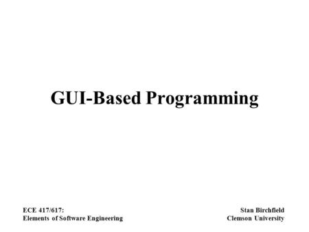 GUI-Based Programming ECE 417/617: Elements of Software Engineering Stan Birchfield Clemson University.