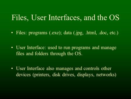 Files, User Interfaces, and the OS Files: programs (.exe); data (.jpg,.html,.doc, etc.) User Interface: used to run programs and manage files and folders.