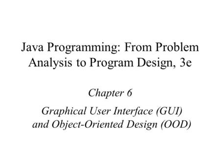 Java Programming: From Problem Analysis to Program Design, 3e Chapter 6 Graphical User Interface (GUI) and Object-Oriented Design (OOD)