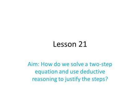 Lesson 21 Aim: How do we solve a two-step equation and use deductive reasoning to justify the steps?
