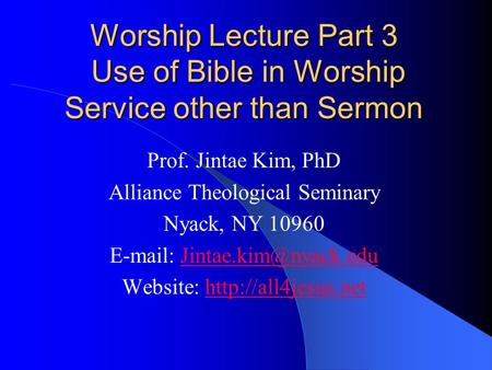 Worship Lecture Part 3 Use of Bible in Worship Service other than Sermon Prof. Jintae Kim, PhD Alliance Theological Seminary Nyack, NY 10960