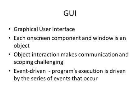 GUI Graphical User Interface Each onscreen component and window is an object Object interaction makes communication and scoping challenging Event-driven.