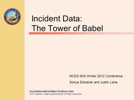 CALIFORNIA DEPARTMENT OF EDUCATION Tom Torlakson, State Superintendent of Public Instruction Incident Data: The Tower of Babel NCES MIS Winter 2012 Conference.