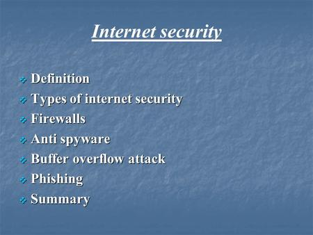 Internet security  Definition  Types of internet security  Firewalls  Anti spyware  Buffer overflow attack  Phishing  Summary.