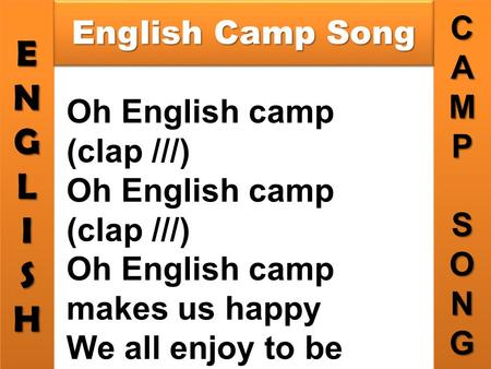 ENGLISHENGLISHCAMPSONGCAMPSONG English Camp Song Oh English camp (clap ///) Oh English camp makes us happy We all enjoy to be together, Oh English camp.
