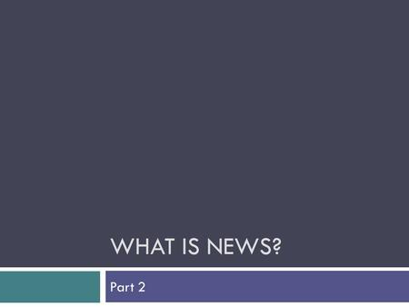 WHAT IS NEWS? Part 2. Who decides? How does news get to be news?