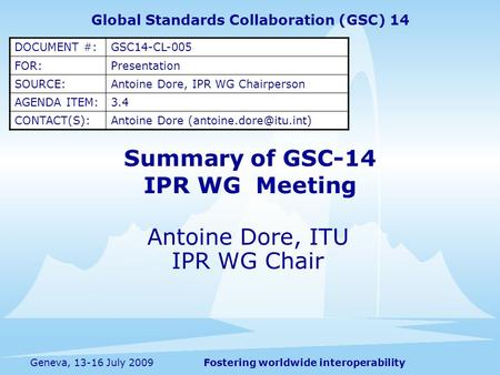 Fostering worldwide interoperabilityGeneva, 13-16 July 2009 Summary of GSC-14 IPR WG Meeting Antoine Dore, ITU IPR WG Chair Global Standards Collaboration.