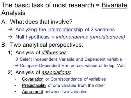 The basic task of most research = Bivariate Analysis A.What does that involve?  Analyzing the interrelationship of 2 variables  Null hypothesis = independence.