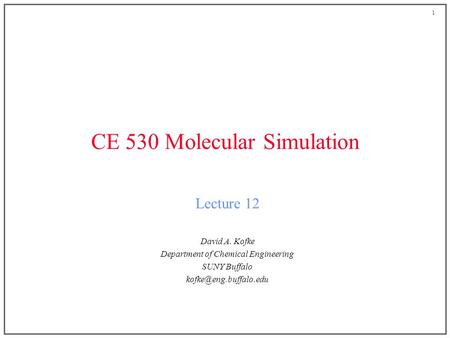 1 CE 530 Molecular Simulation Lecture 12 David A. Kofke Department of Chemical Engineering SUNY Buffalo