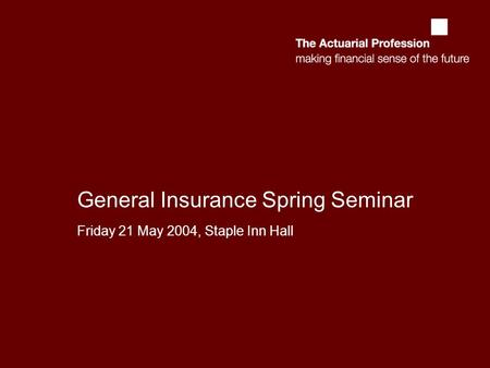 General Insurance Spring Seminar Friday 21 May 2004, Staple Inn Hall.