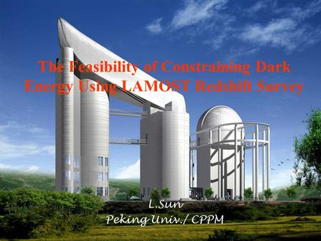 23 Sep.20051 The Feasibility of Constraining Dark Energy Using LAMOST Redshift Survey L.Sun Peking Univ./ CPPM.